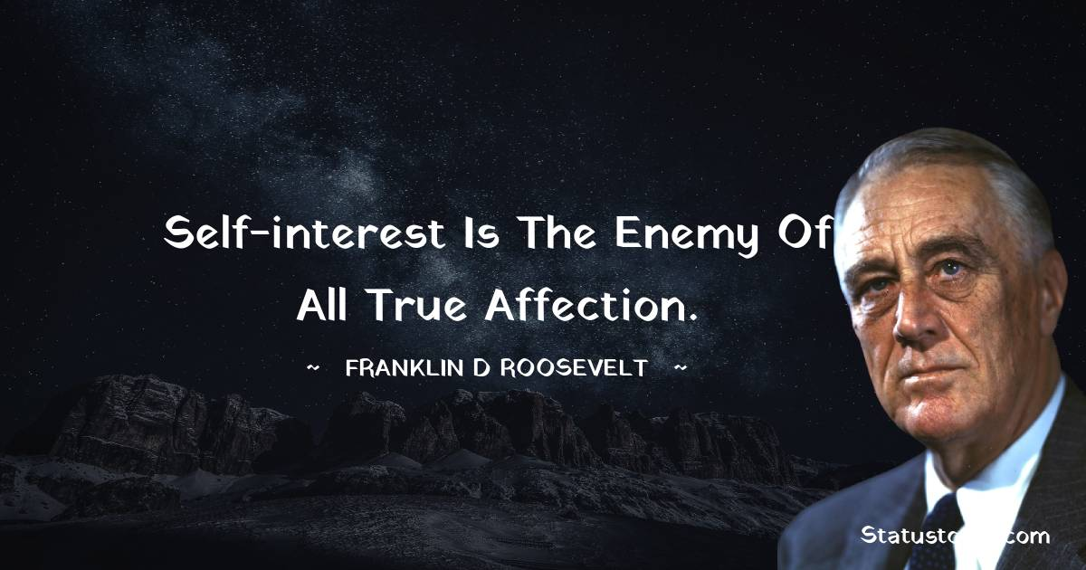 Franklin D. Roosevelt Quotes - Self-interest is the enemy of all true affection.
