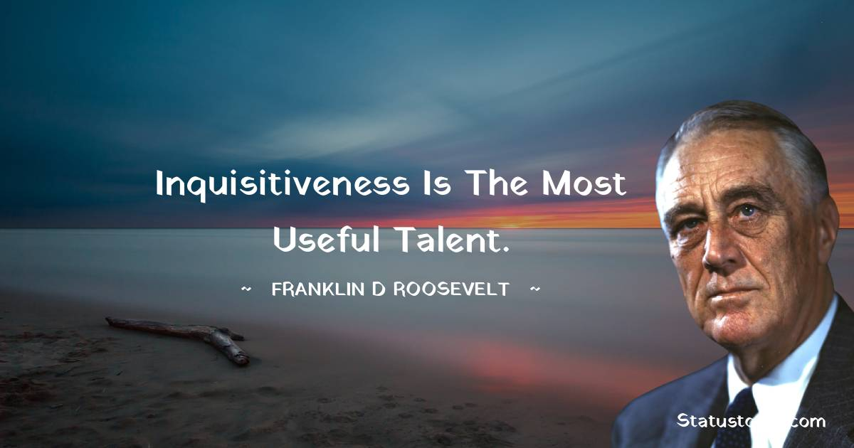 Franklin D. Roosevelt Quotes - Inquisitiveness is the most useful talent.