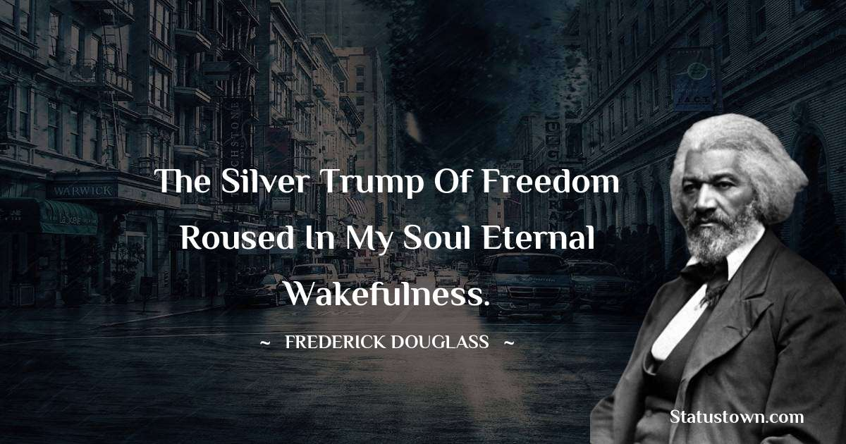 The silver trump of freedom roused in my soul eternal wakefulness.