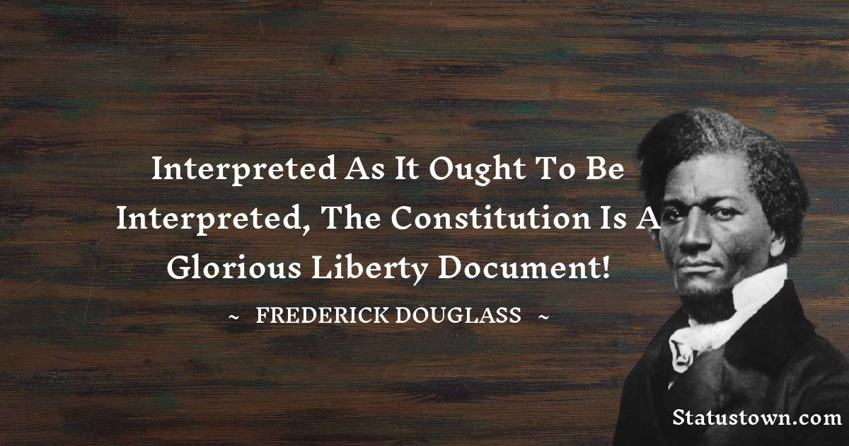 Frederick Douglass Quotes - Interpreted as it ought to be interpreted, the constitution is a Glorious Liberty Document!