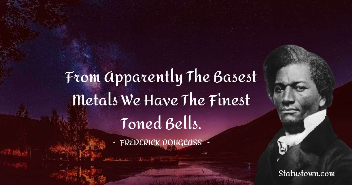 From apparently the basest metals we have the finest toned bells.