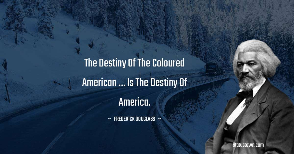 The destiny of the coloured American … is the destiny of America.