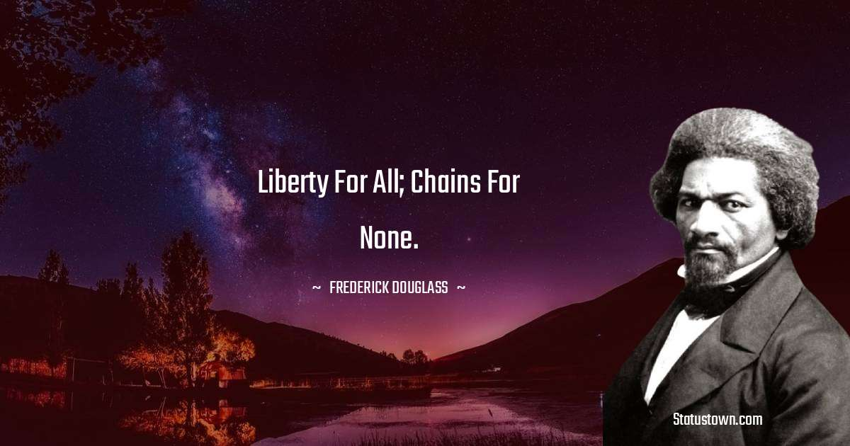 Liberty for all; chains for none.