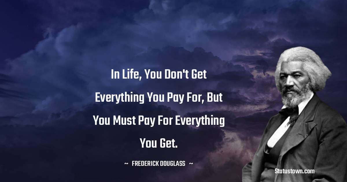 In life, you don't get everything you pay for, but you must pay for everything you get.