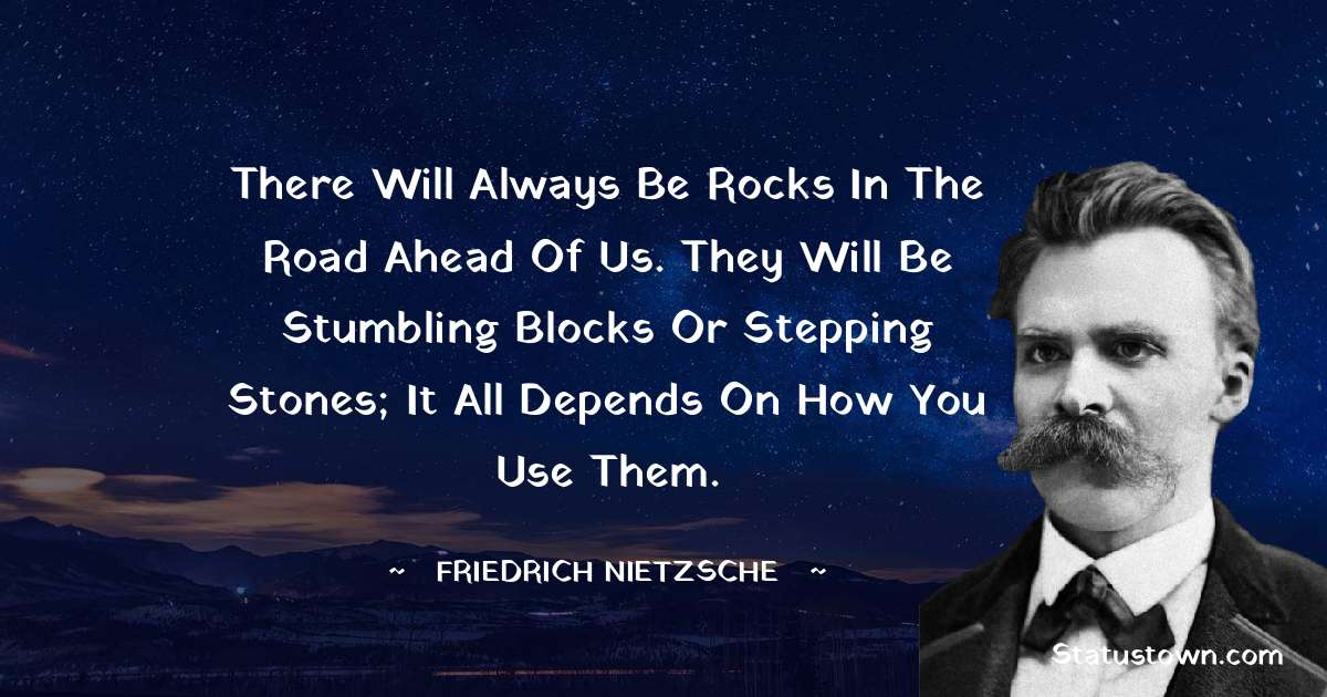 Friedrich Nietzsche Quotes - There will always be rocks in the road ahead of us. They will be stumbling blocks or stepping stones; it all depends on how you use them.