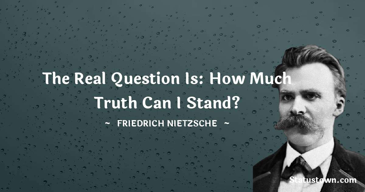 The real question is: How much truth can I stand?