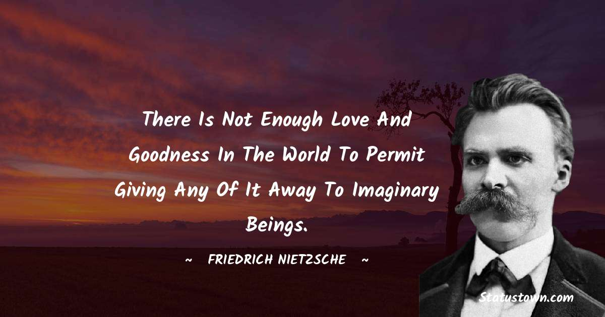 Friedrich Nietzsche Quotes - There is not enough love and goodness in the world to permit giving any of it away to imaginary beings.