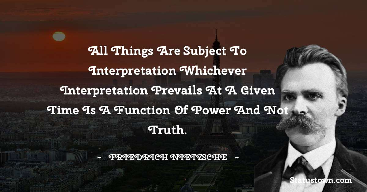 All things are subject to interpretation whichever interpretation prevails at a given time is a function of power and not truth.
