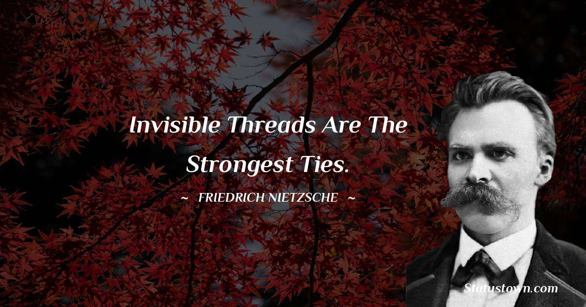 Invisible threads are the strongest ties.