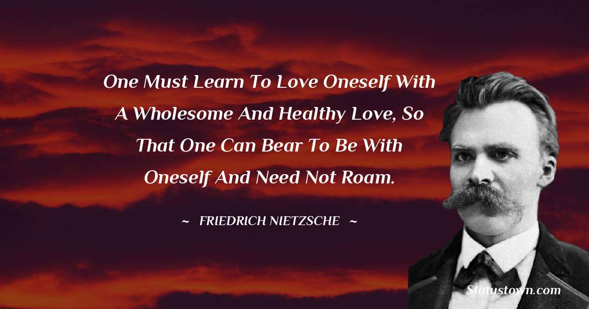 One must learn to love oneself with a wholesome and healthy love, so that one can bear to be with oneself and need not roam.