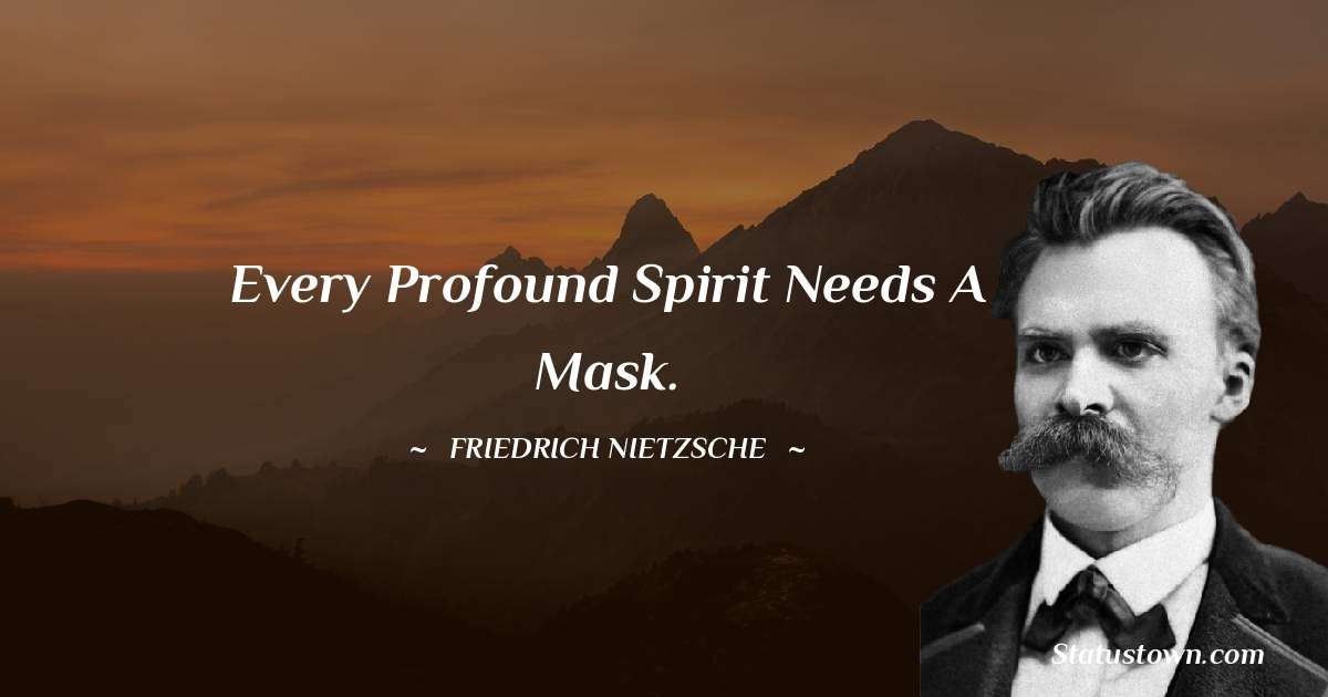 Friedrich Nietzsche Quotes - Every profound spirit needs a mask.