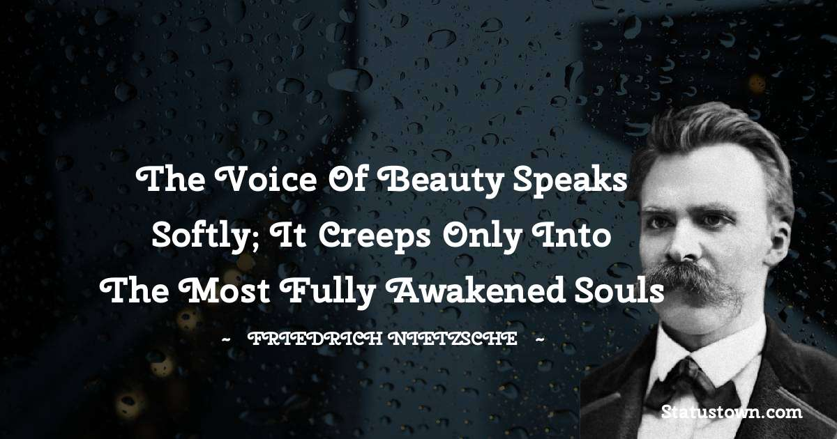 the voice of beauty speaks softly; it creeps only into the most fully awakened souls