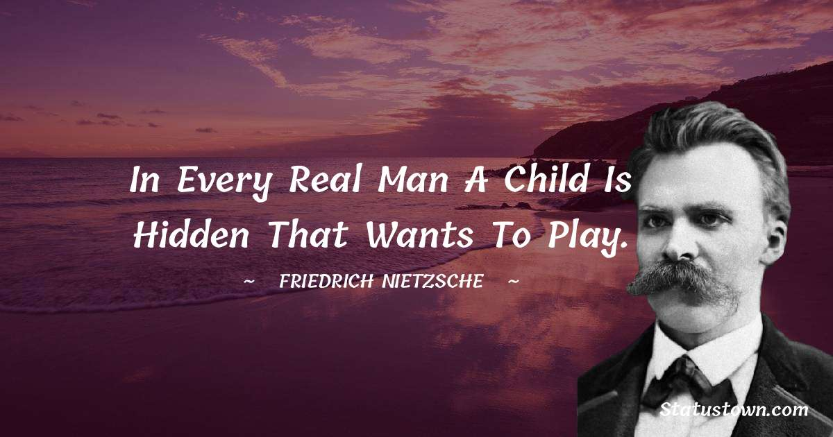 Friedrich Nietzsche Quotes - In every real man a child is hidden that wants to play.