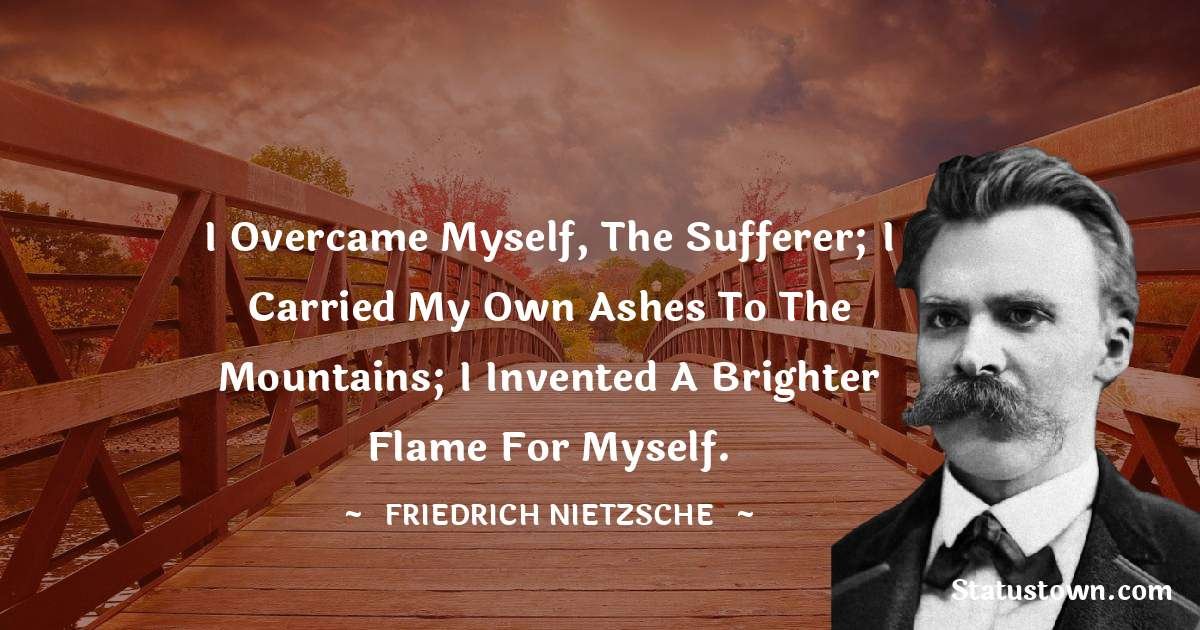 Friedrich Nietzsche Quotes - I overcame myself, the sufferer; I carried my own ashes to the mountains; I invented a brighter flame for myself.