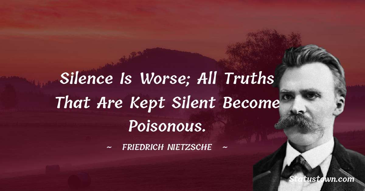 Friedrich Nietzsche Quotes - Silence is worse; all truths that are kept silent become poisonous.