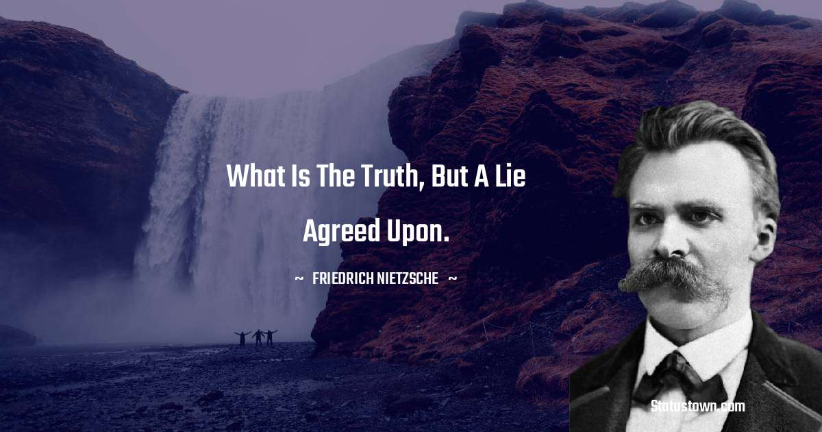 What is the truth, but a lie agreed upon. - Friedrich Nietzsche quotes