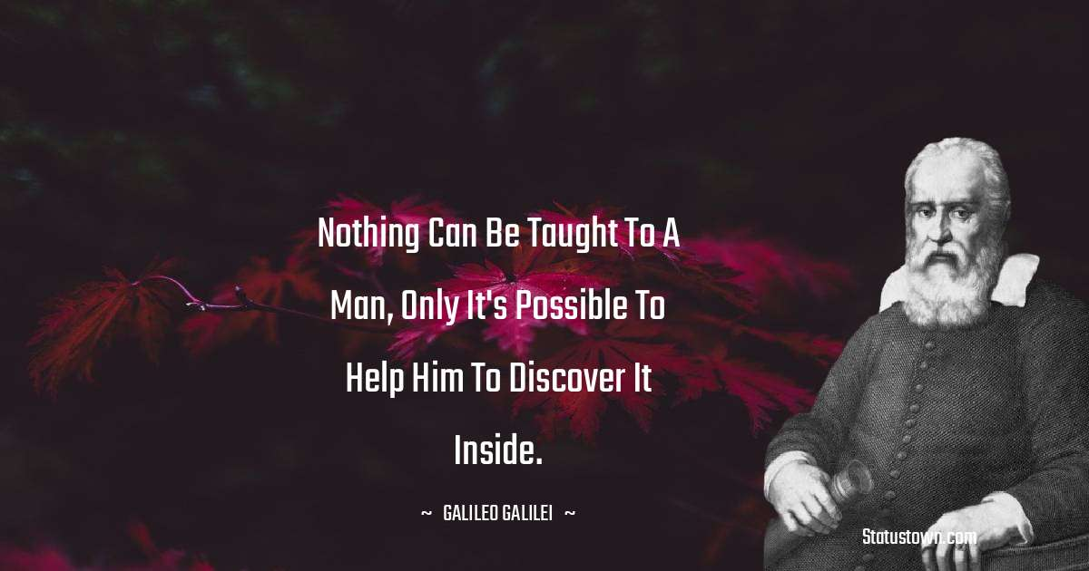 Nothing can be taught to a man, only it's possible to help him to discover it inside.
