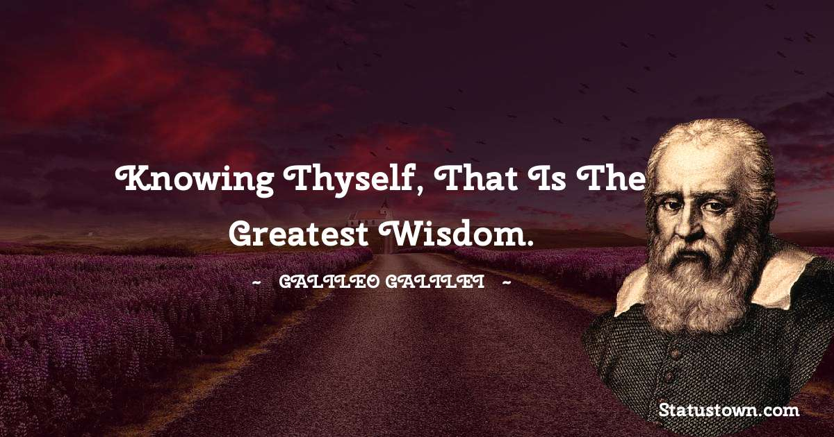 Knowing thyself, that is the greatest wisdom.