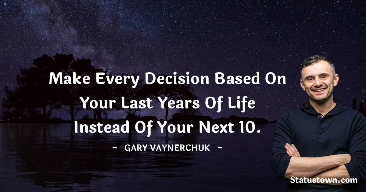 Make every decision based on your last years of life instead of your next 10.
