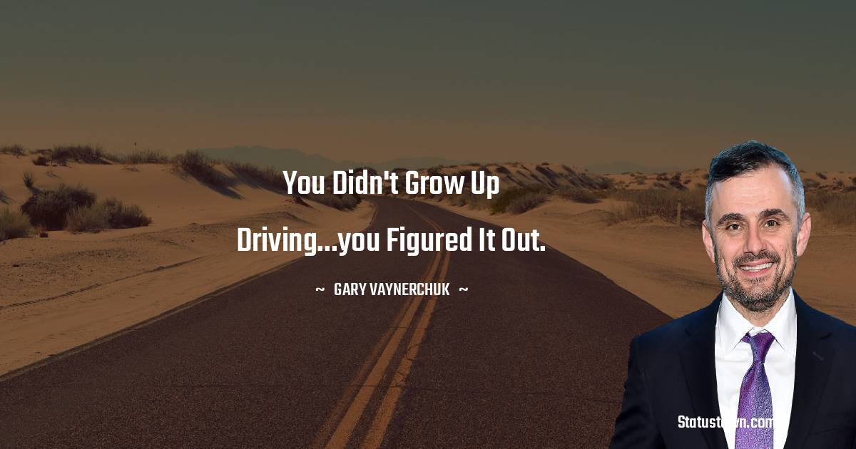 You didn't grow up driving...you figured it out.