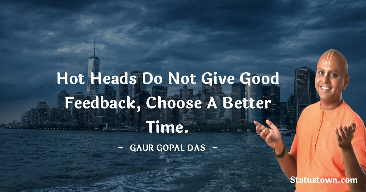 hot heads do not give good feedback, choose a better time.
