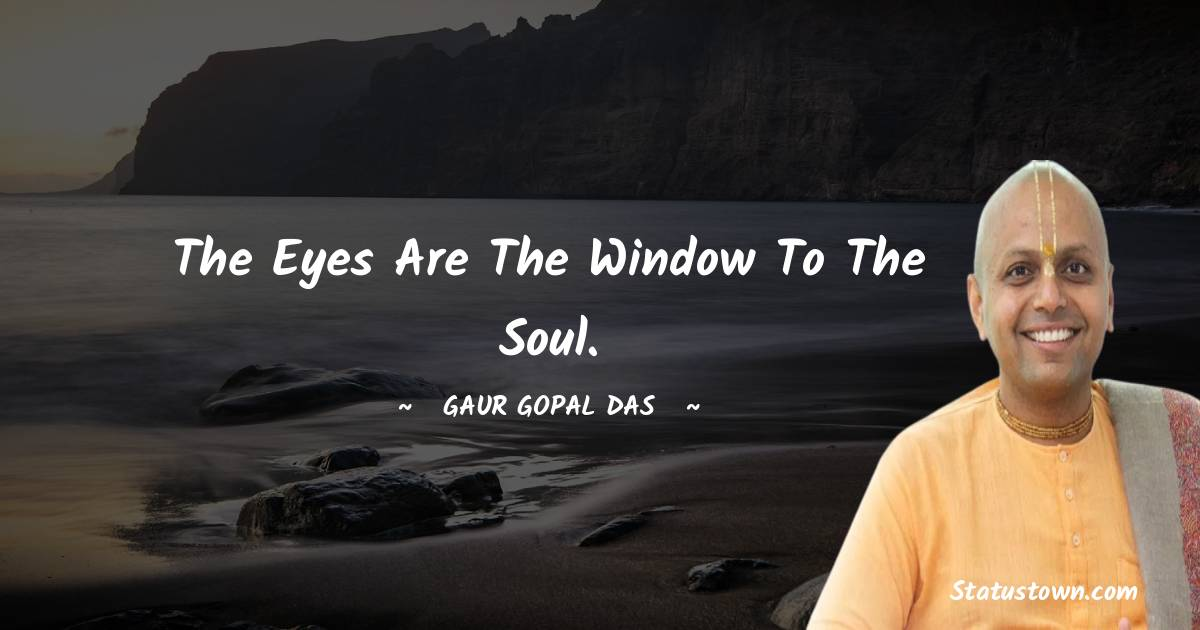 The eyes are the window to the soul.