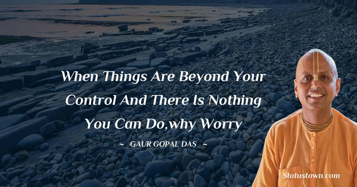 When things are beyond your control and there is nothing you can do,why worry