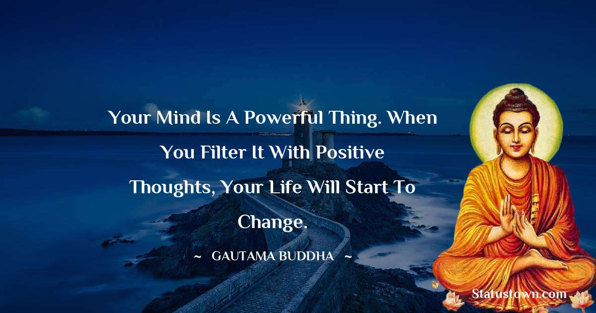Lord Gautam Buddha  Quotes - Your mind is a powerful thing. When you filter it with positive thoughts, your life will start to change.