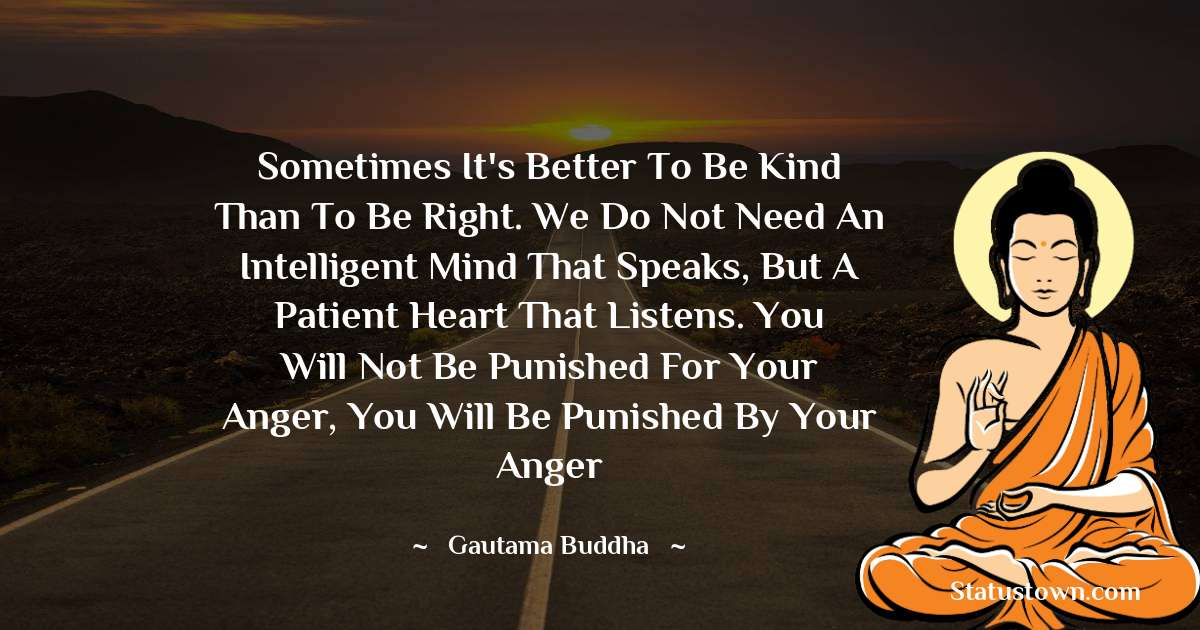 Sometimes it's better to be kind than to be right. We do not need an intelligent mind that speaks, but a patient heart that listens. You will not be punished for your anger, you will be punished by your anger - Lord Gautam Buddha  quotes