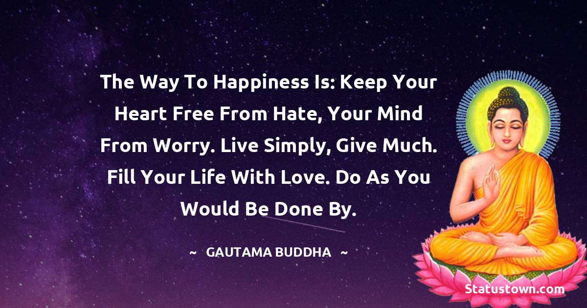 Lord Gautam Buddha  Quotes - The way to happiness is: keep your heart free from hate, your mind from worry. Live simply, give much. Fill your life with love. Do as you would be done by.