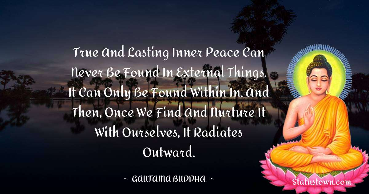 True and lasting inner peace can never be found in external things. It can only be found within in. And then, once we find and nurture it with ourselves, it radiates outward.
