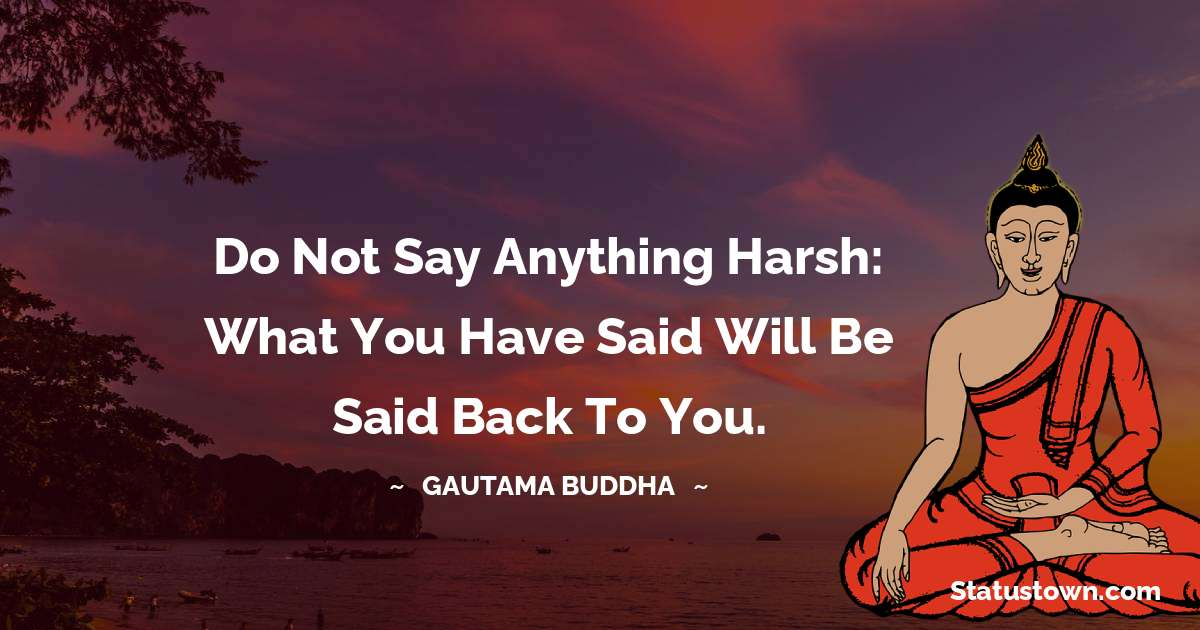 Do not say anything harsh: what you have said will be said back to you.