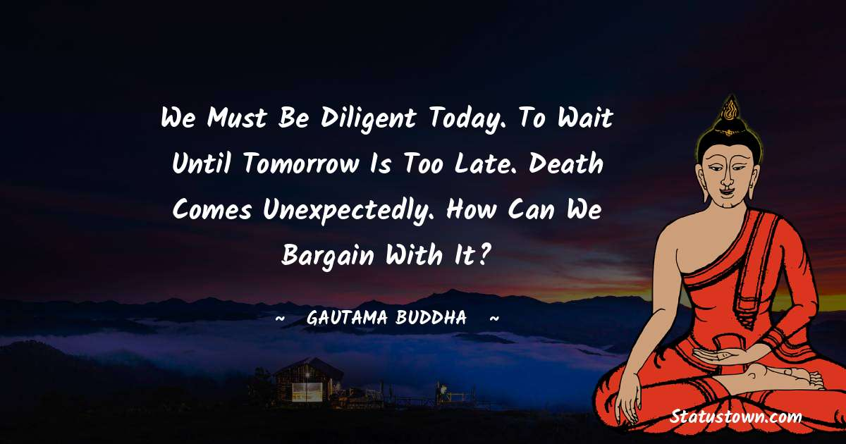 We must be diligent today. To wait until tomorrow is too late. Death comes unexpectedly. How can we bargain with it?