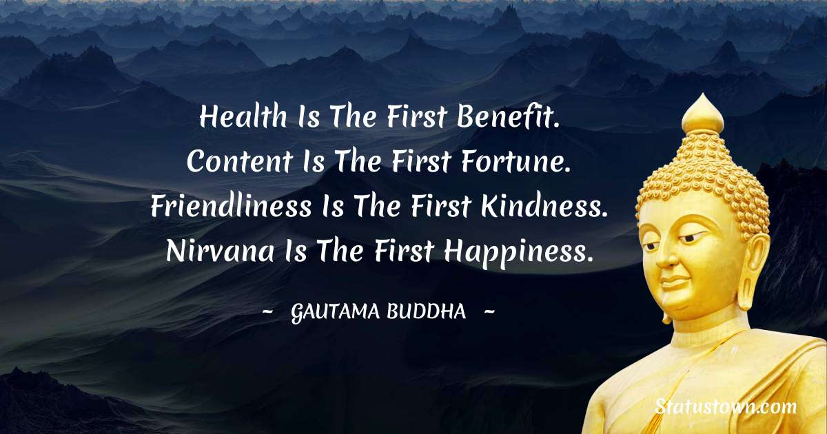 Health is the first benefit. Content is the first fortune. Friendliness is the first kindness. Nirvana is the first happiness.