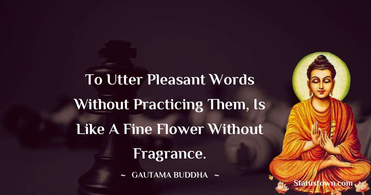 Lord Gautam Buddha  Quotes - To utter pleasant words without practicing them, is like a fine flower without fragrance.
