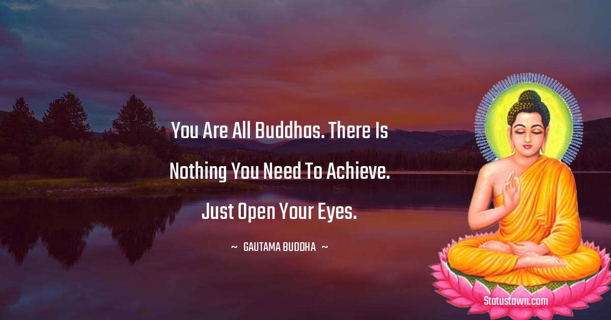 Lord Gautam Buddha  Quotes - You are all Buddhas. There is nothing you need to achieve. Just open your eyes.