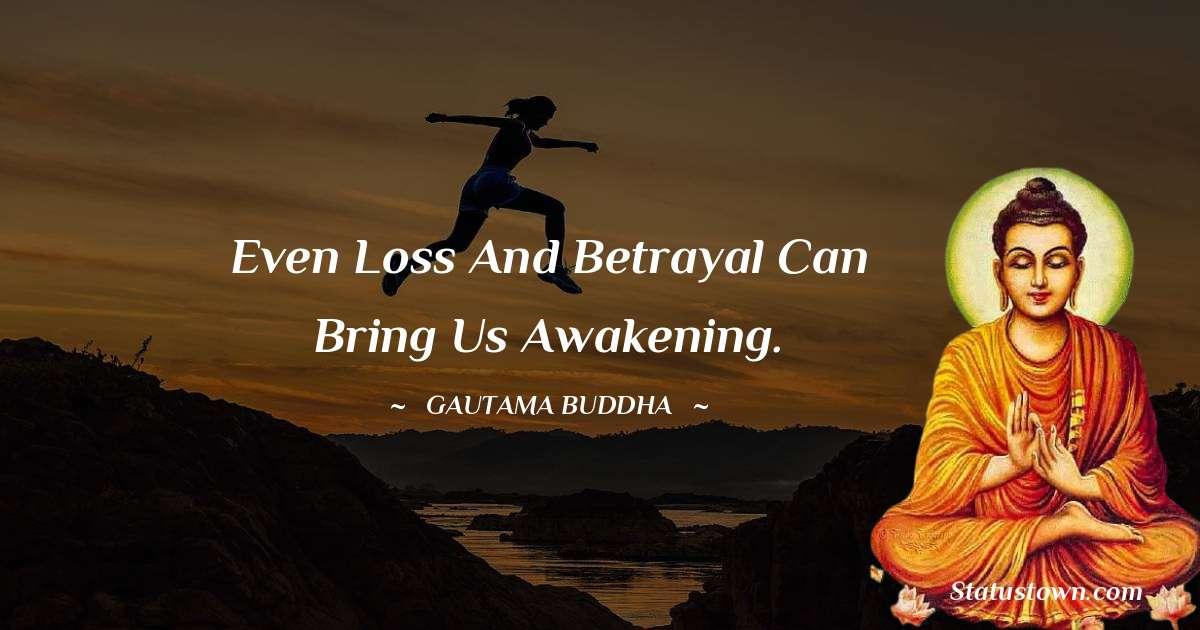 Lord Gautam Buddha  Quotes - Even loss and betrayal can bring us awakening.