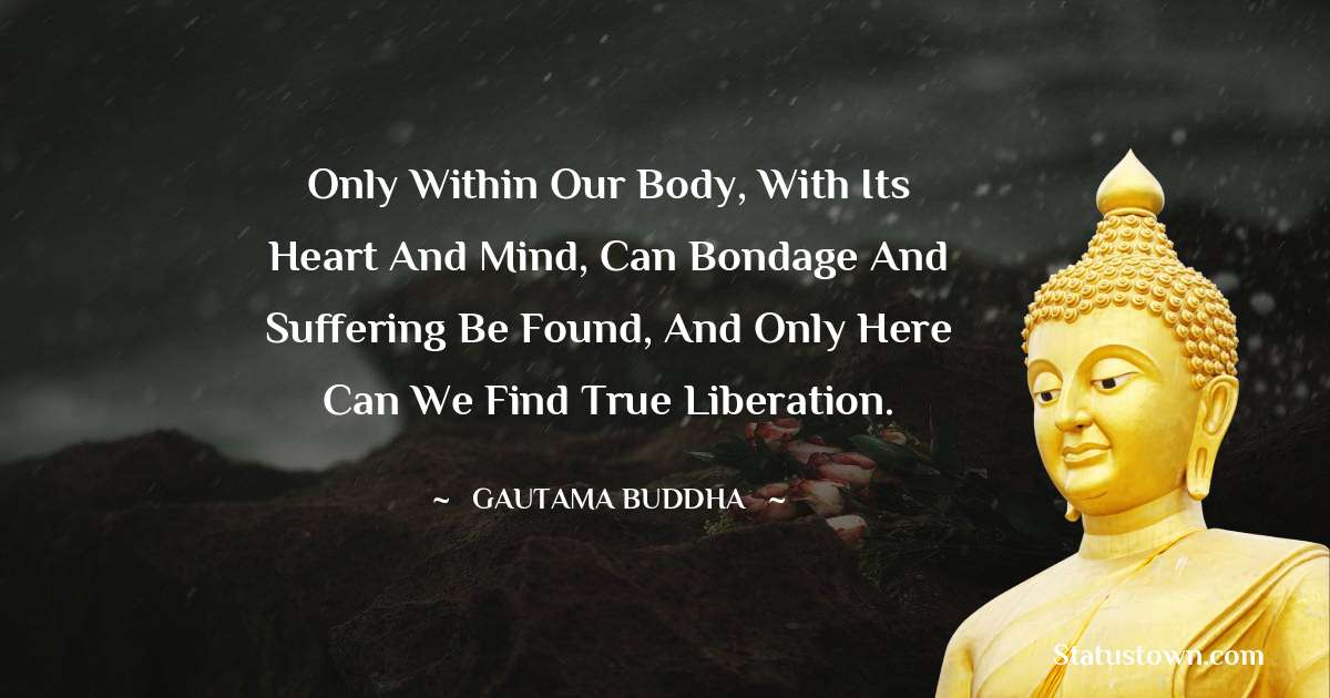 Lord Gautam Buddha  Quotes - Only within our body, with its heart and mind, can bondage and suffering be found, and only here can we find true liberation.