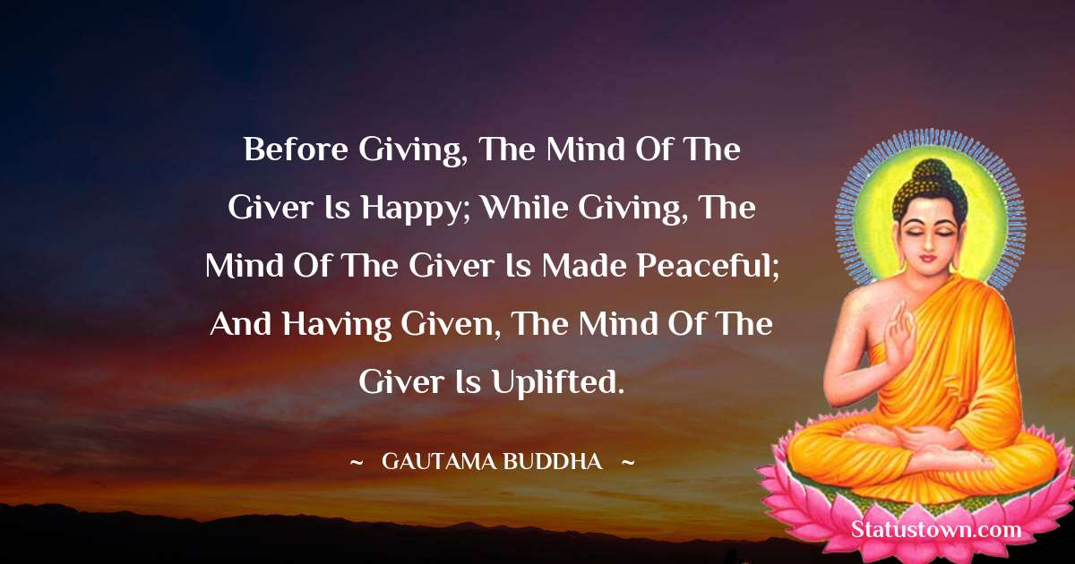 Lord Gautam Buddha  Quotes - Before giving, the mind of the giver is happy; while giving, the mind of the giver is made peaceful; and having given, the mind of the giver is uplifted.