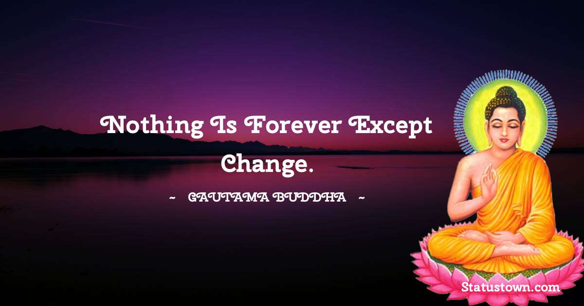 Nothing is forever except change. - Lord Gautam Buddha  quotes