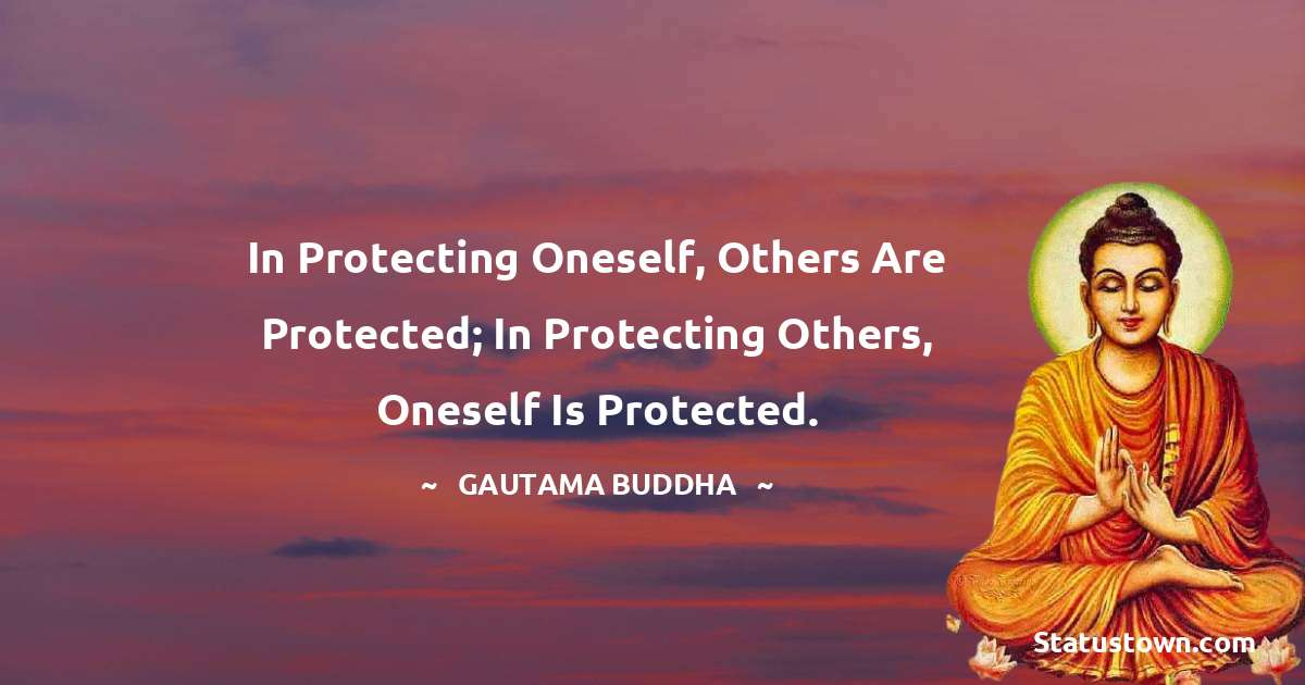 Lord Gautam Buddha  Quotes - In protecting oneself, others are protected; In protecting others, oneself is protected.
