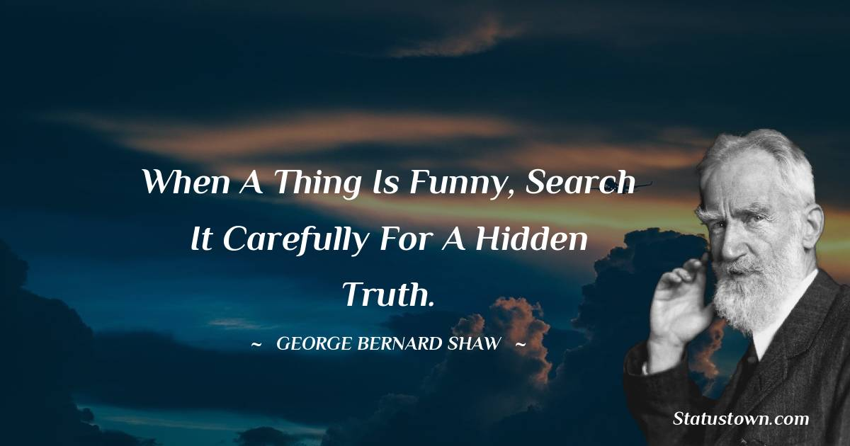 When a thing is funny, search it carefully for a hidden truth.