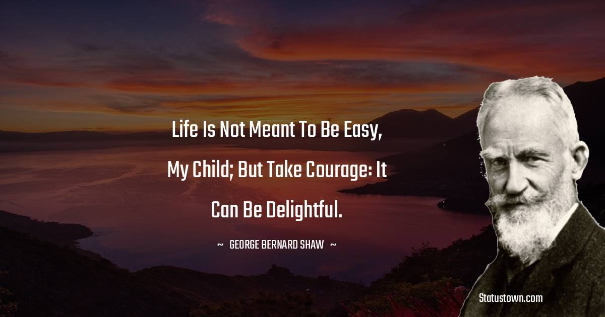 Life is not meant to be easy, my child; but take courage: it can be delightful.