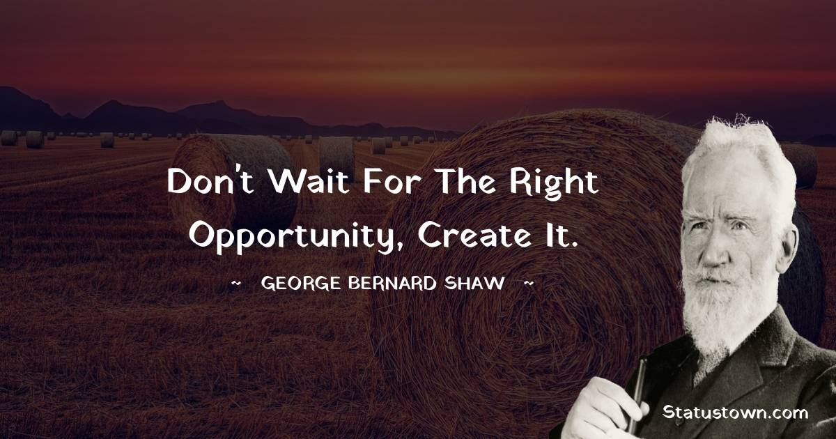 Don't wait for the right opportunity, create it.