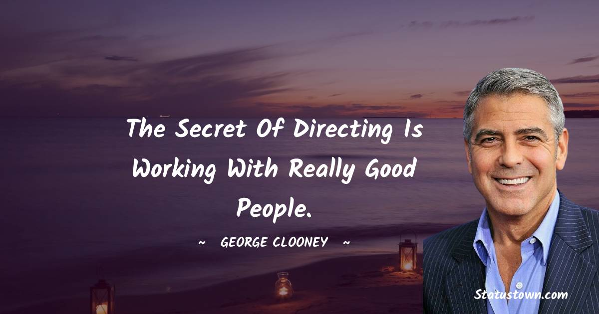 George Clooney Quotes - The secret of directing is working with really good people.