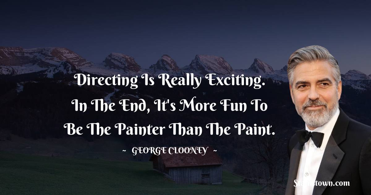 Directing is really exciting. In the end, it's more fun to be the painter than the paint.