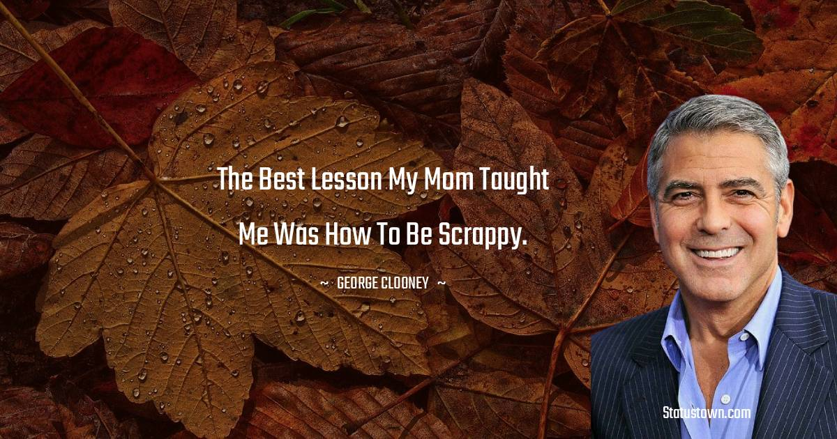 The best lesson my mom taught me was how to be scrappy.