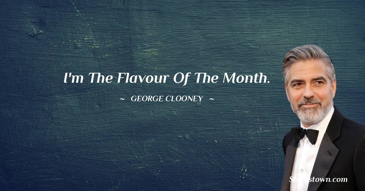 I'm the flavour of the month.