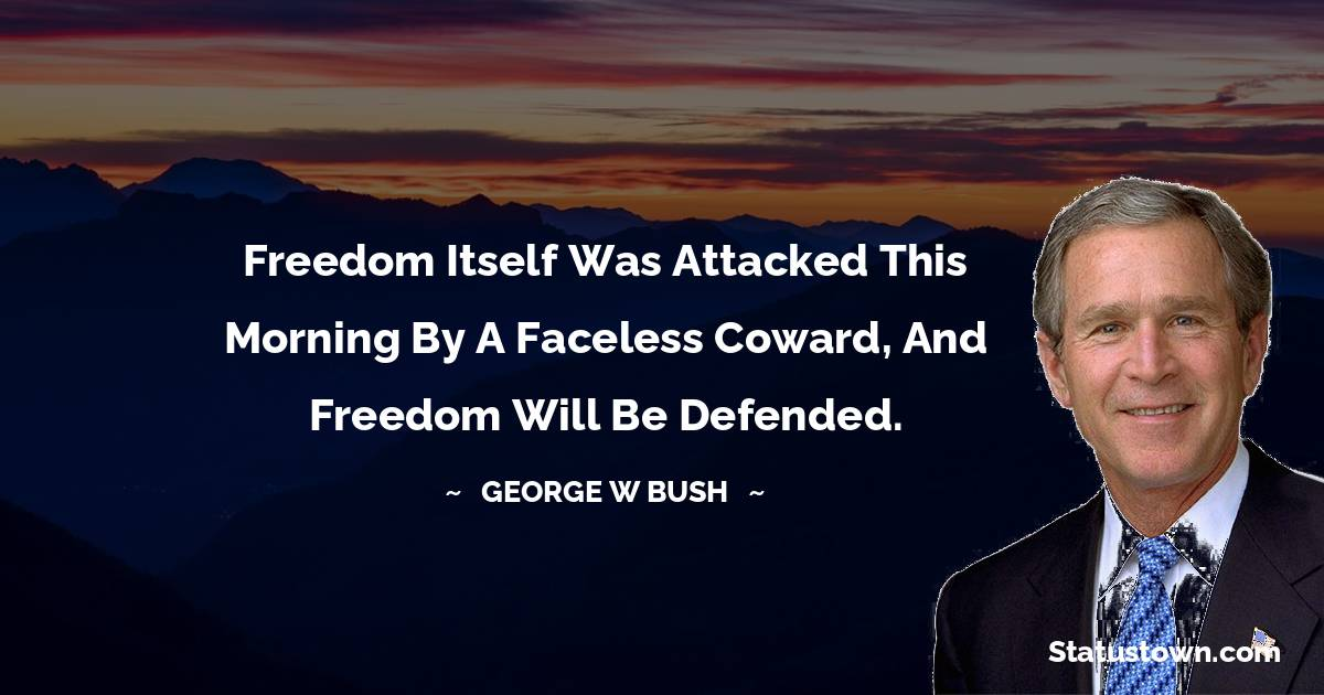 Freedom itself was attacked this morning by a faceless coward, and freedom will be defended.