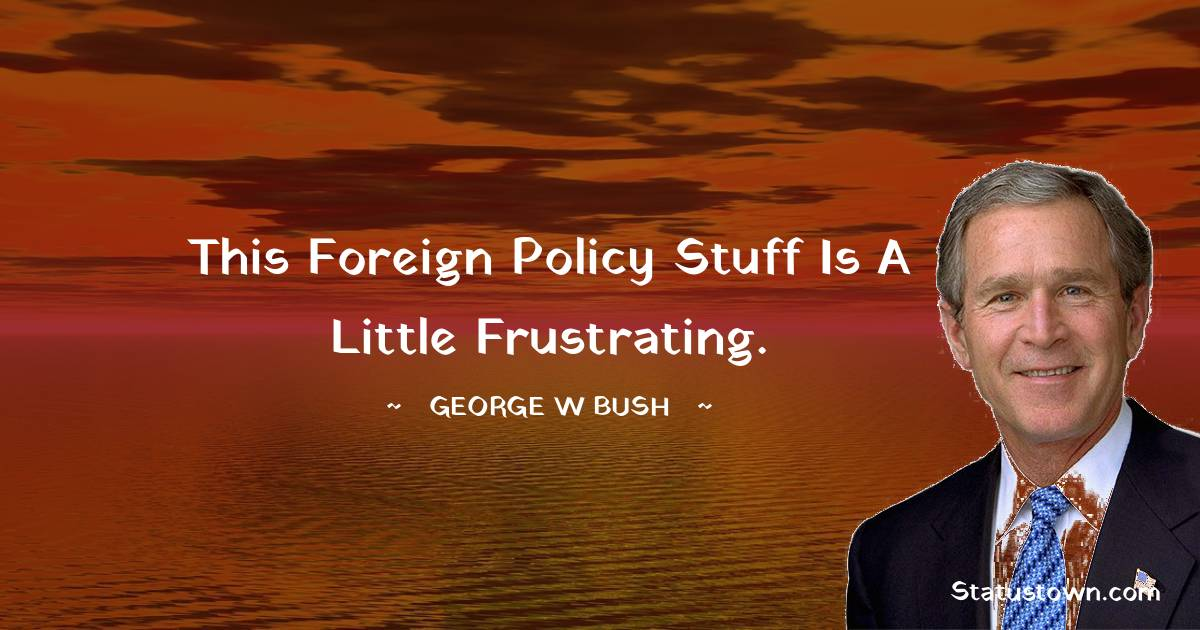 This foreign policy stuff is a little frustrating.